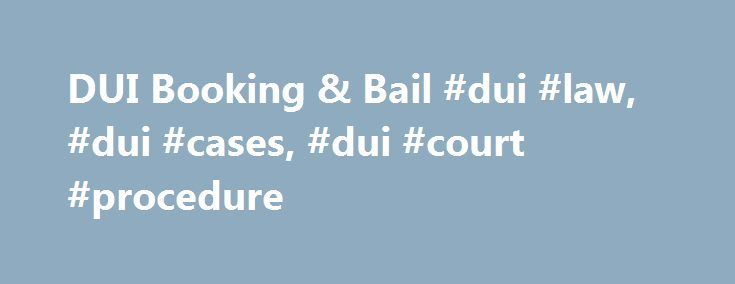 DUI Booking & Bail #dui #law, #dui #cases, #dui #court #procedure http://north-carolina.nef2.com/dui-booking-bail-dui-law-dui-cases-dui-court-procedure/  # DUI Booking and Bail After the arrest process, a DUI suspect is usually taken into police custody and booked or processed. During booking , a police officer typically: Takes the criminal suspect's personal information (i.e. name, date of birth, physical characteristics); Records information about the suspect's alleged crime; Performs a…