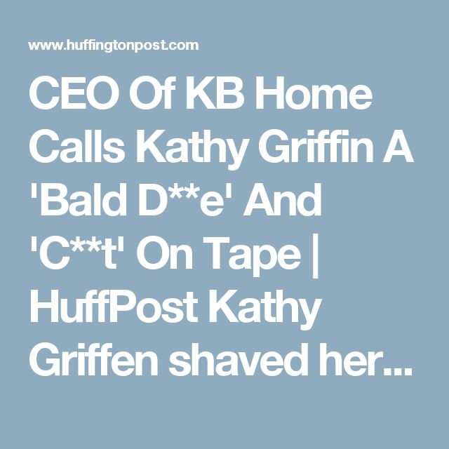 CEO Of KB Home Calls Kathy Griffin A 'Bald D**e' And 'C**t' On Tape   HuffPost Kathy Griffen shaved her head to support her sister, who had cancer. Her sister died  on September 15th, 2017. BOYCOTT KB HOMES.