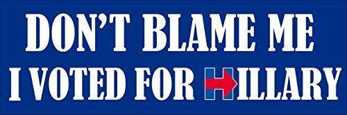 "Don't Blame Me I Voted For HILLARY Bumper Sticker (clinto  <a href=""https //www.amazon.com/dp/B01N3TU39Q/ref=cm_sw_r_pi_dp_x_h6JTybBYTXS7Y"" rel=""nofollow"" target=""_blank"">www.amazon.com/ </a>"