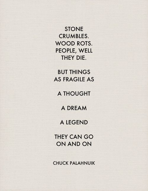"""""""Stone crumbles. Wood rots. People, well they die. But things as fragile as a thought, a dream, a legend, .... They can go on and on."""" - Chuck Palahnuik"""