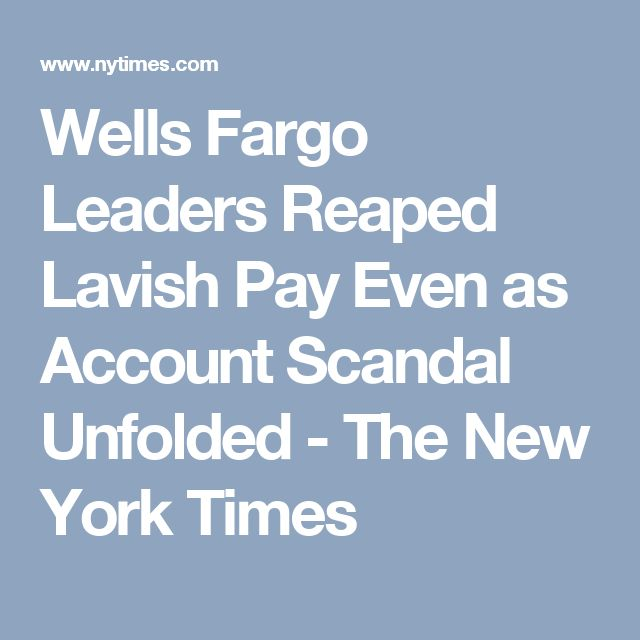 Wells Fargo Leaders Reaped Lavish Pay Even as Account Scandal Unfolded - The New York Times
