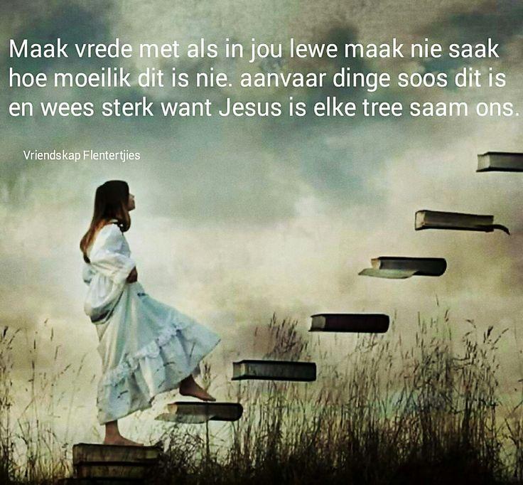 Maak vrede...Jesus is met jou elke tree... #Afrikaans __[Vriendskap Flentertjies/FB] #LifeQuotes #innerPeace #Heartaches&Hardships