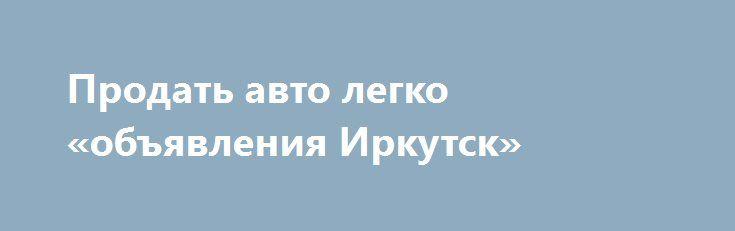 Продать авто легко «объявления Иркутск» http://www.pogruzimvse.ru/doska54/?adv_id=38142 Срочный выкуп б/у автомобилей. Гарантии. Порядочность. Мы выкупаем: целые, битые, аварийные, проблемные с документами, автомобиль на запчасти. Деньги через 15 минут. Профессиональная оценка. Мы дадим всех больше. {{AutoHashTags}}