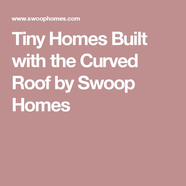Tiny Homes Built with the Curved Roof by Swoop Homes