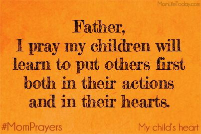 Father, I pray my children will learn to put others first both in their actions and in their hearts. #MomPrayers