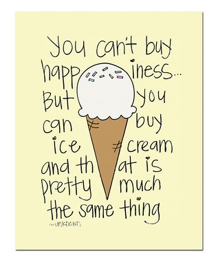 you can't buy happiness... But you can buy ice cream and that is pretty much the same thing.