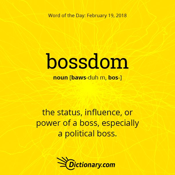 Dictionary.com's Word of the Day - bossdom - the status, influence, or power of a boss, especially a political boss.