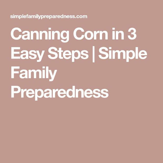 Canning Corn in 3 Easy Steps   Simple Family Preparedness