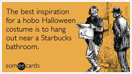 The best inspiration for a hobo Halloween costume is to hang out near a Starbucks bathroom.