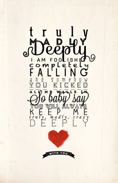 TRULY MADLY DEEPLY I AM FOOLISHLY COMPLETELY FALLING AND SOMEHOW YOU KICKED ALL MY WALLS IN SO BABY SAY YOU'LL ALWAYS KEEP ME TRULY MADLY CRAZY DEEPLY IN LOVE WITH YOU!!!!! <3