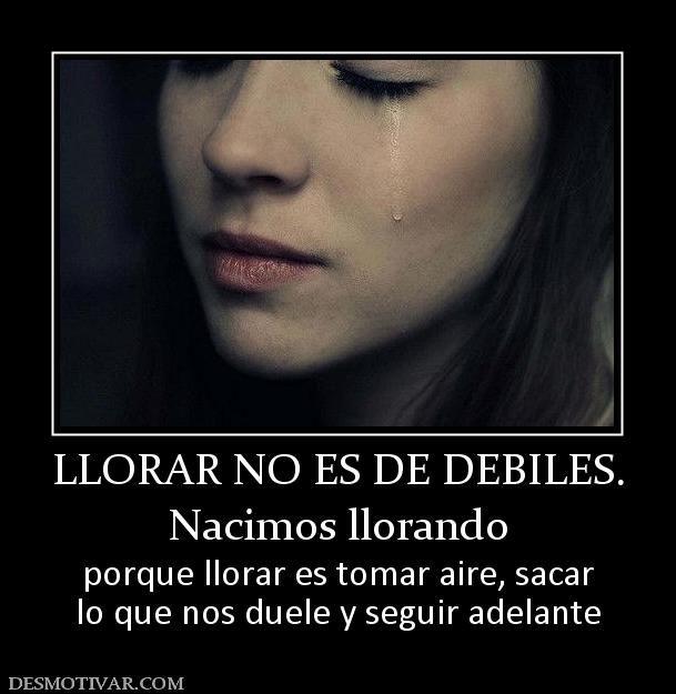 LLORAR NO ES DE DEBILES. Nacimos llorando porque llorar es