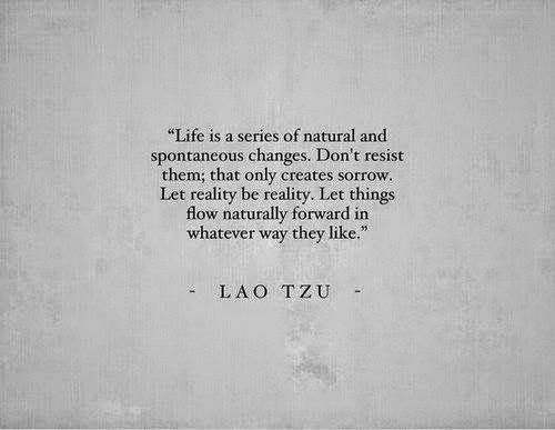 Life is a series of natural and spontaneous changes. Don't resist them; that only creates sorrow. Let reality be reality. Let things flow naturally forward in whatever way they like. ~Lao Tzu. (via | time bomb baby)