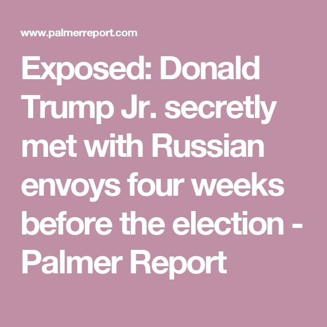Exposed: Donald Trump Jr. secretly met with Russian envoys four weeks before the election - Palmer Report