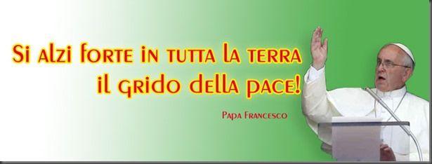 Si alzi forte … il GRIDO della PACE! (papa Francesco)