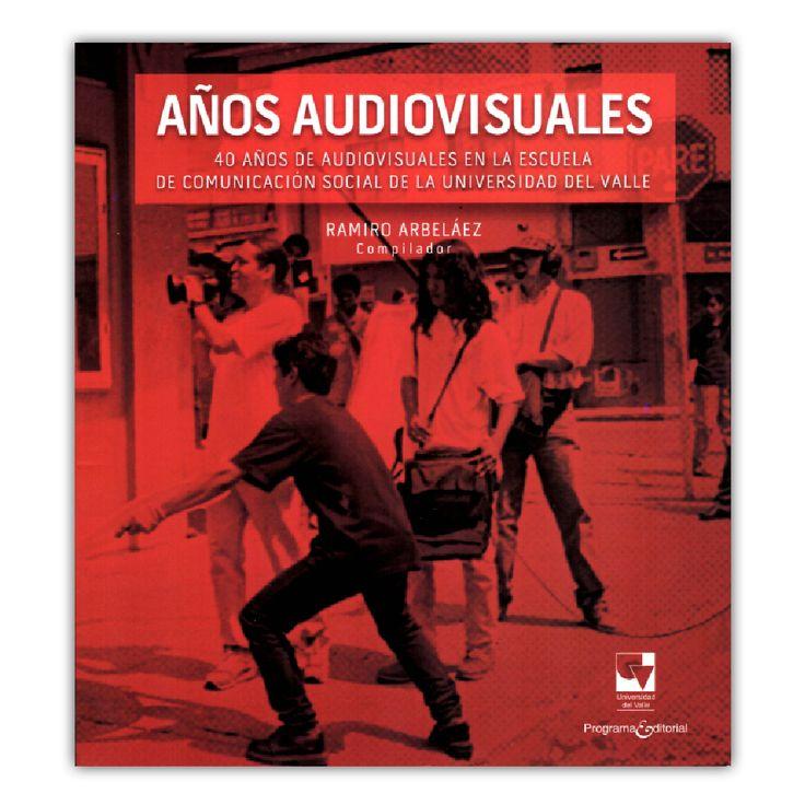 Años audiovisuales. 40 años de audiovisuales en la escuela de comunicación social en la universidad del Valle – Ramiro Arbeláez – Universidad del Valle www.librosyeditores.com Editores y distribuidores.