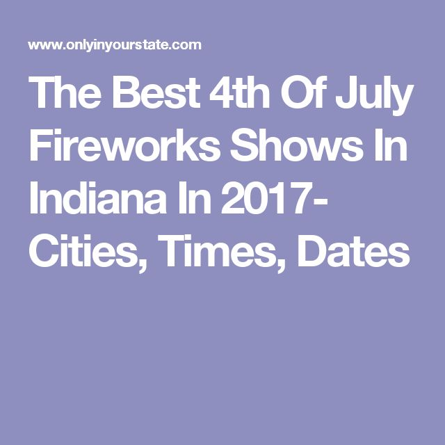 The Best 4th Of July Fireworks Shows In Indiana In 2017- Cities, Times, Dates
