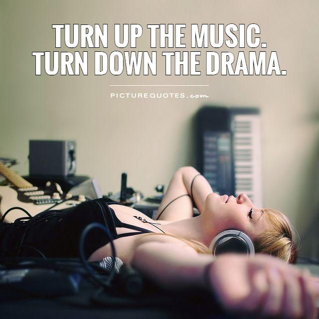 Turn up the music.Turn down the drama. Picture Quotes.