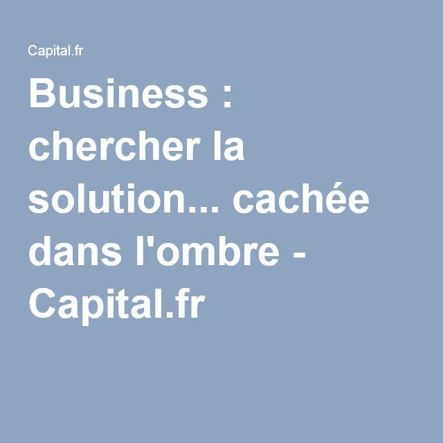 Business : chercher la solution... cachée dans l'ombre - Capital.fr
