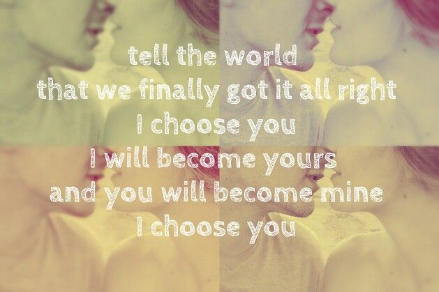 Tell the world that we finally got it all right I choose you I will become yours and you will become mine I choose you Sara Barreiles - I choose you. Lyrics