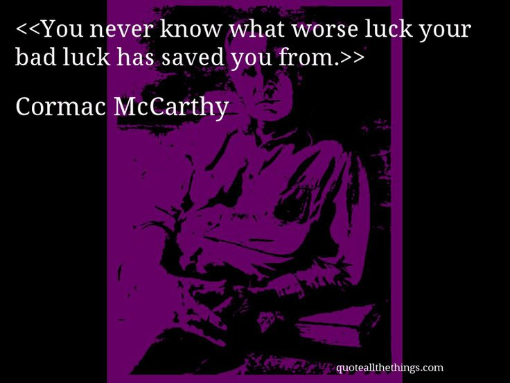 Cormac McCarthy - quote-You never know what worse luck your bad luck has saved you from.Source: quoteallthethings.com #CormacMcCarthy #quote #quotation #aphorism #quoteallthethings
