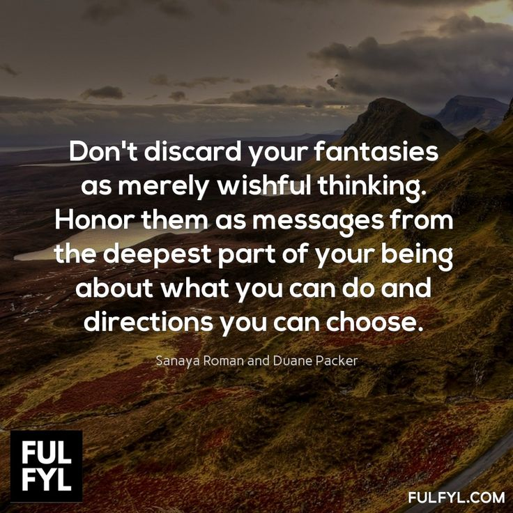 Don't discard your fantasies as merely wishful thinking. Honor them as messages from the deepest part of your being about what you can do and directions you can choose.	Sanaya Roman and Duane Packer