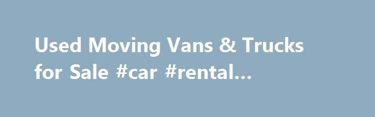 Used Moving Vans & Trucks for Sale #car #rental #heathrow http://rentals.remmont.com/used-moving-vans-trucks-for-sale-car-rental-heathrow/  #rental trucks for moving # Used Moving Trucks for Sale Affordable used moving trucks for sale through AmeriQuest Used Trucks When you're in the business of transporting valuable personal property and furniture, having the right equipment is essential. AmeriQuest Used Trucks has a variety of used moving trucks and vans for sale at competitive…