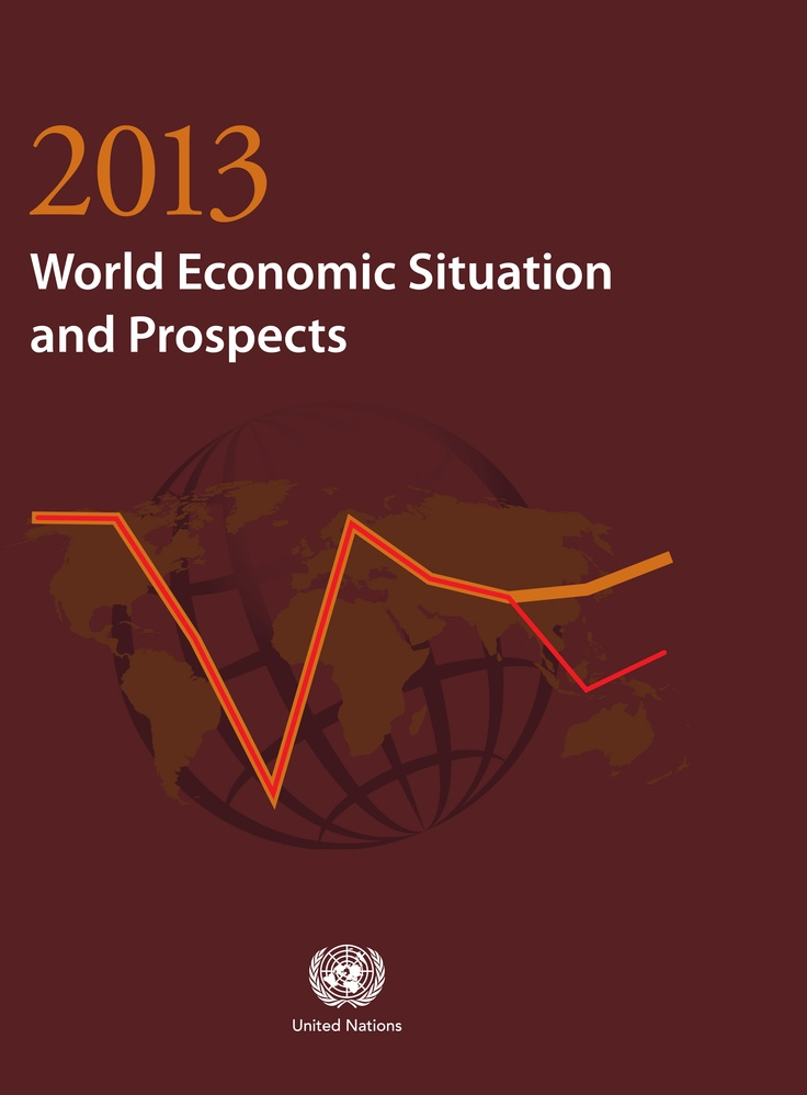 World Economic Situation and Prospects 2013  ISBN: 9789211091663  The World Economic Situation and Prospects (WESP) is one of the most highly anticipated economic reports from the United Nations on the state of the world economy. This edition will highlight the continuing Euro debt crisis, the protracted jobs crisis and the possibility for the world economy to plunge back into another recession.  Check website: un.org/publications