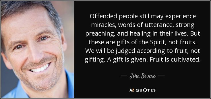 Offended people still may experience miracles, words of utterance, strong preaching, and healing in their lives. But these are gifts of the Spirit, not fruits. We will be judged according to fruit, not gifting. A gift is given. Fruit is cultivated. - John Bevere