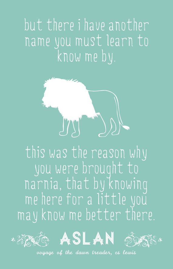 """But there I have another name you must learn to know me by. This was the reason why you were brought to Narnia. That by knowing me here for a little, you may know me better there..."" - Aslan"