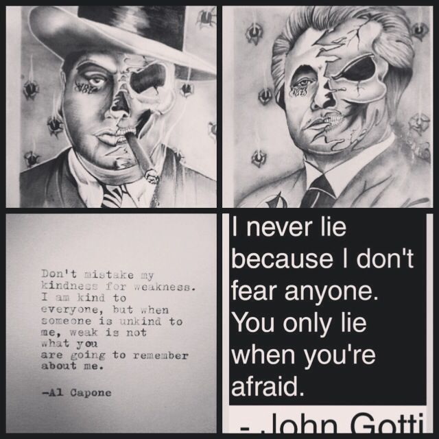 I have such a draw to the mobster lifestyle. I'd love to get this tattoed on me, my mafia fathers before me. To symbolize the mafia is dead. I love this quotes from these two greats. Al Capone and John gotti. One on each thigh.