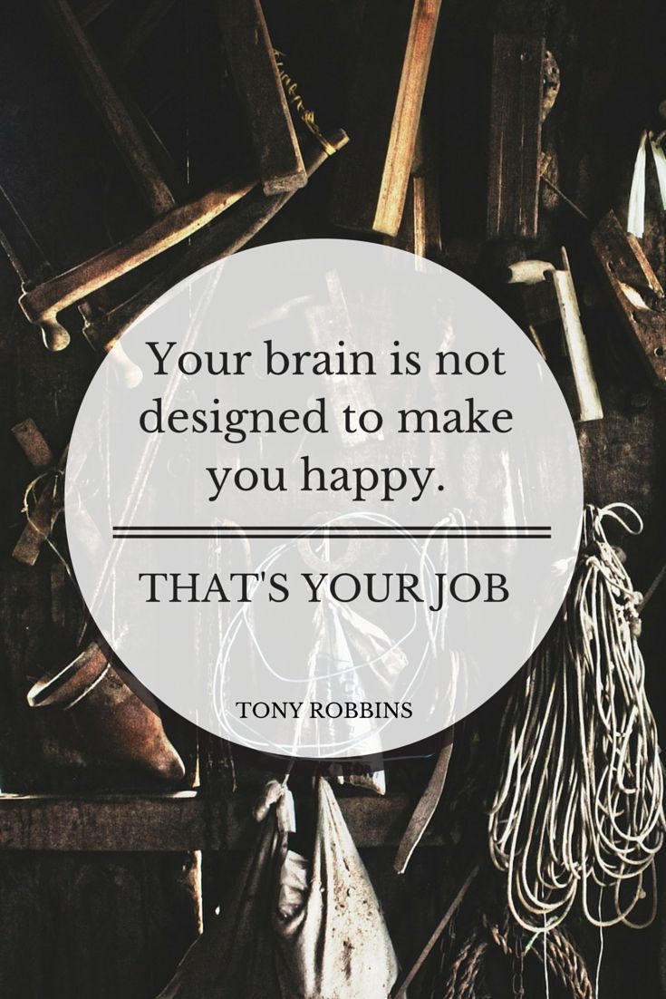 """""""Your brain is not designed to make you happy. That's your job."""" - Tony Robbins"""
