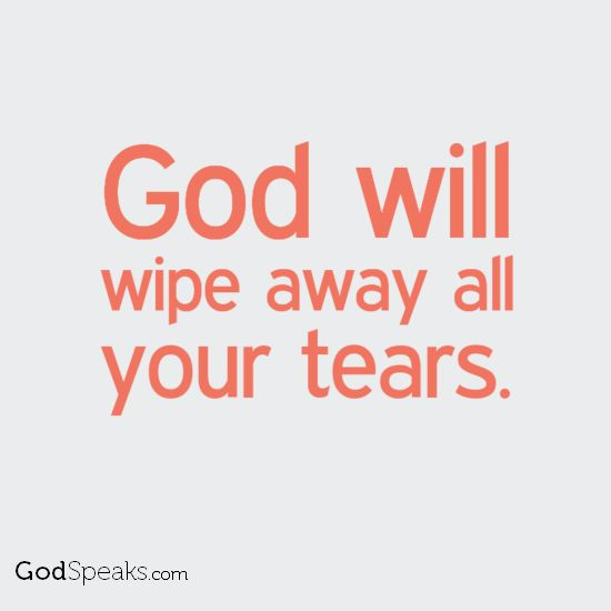 God is the one who will wipe away all tears. He will wipe every tear from their eyes. There will be no more death' or mourning or crying or pain, for the old order of things has passed away. Revelation 21:4 (NIV)