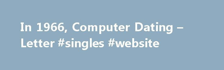 """In 1966, Computer Dating – Letter #singles #website http://dating.remmont.com/in-1966-computer-dating-letter-singles-website/  #computer dating # In 1966, Computer Dating Published: December 19, 2004 The sidebar to the Internet dating story, """"Meeting Cute: A Timeline,"""" triggered a memory dating back through the haze of the late 60's to the autumn of 1966. I … Continue reading →"""