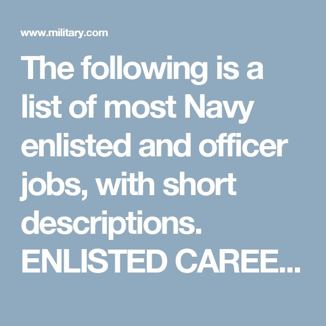 The following is a list of most Navy enlisted and officer jobs, with short descriptions.   ENLISTED CAREERS (scroll down for Officer Careers)  Aviation Boatswain's Mates play a major part in launching and recovering naval aircraft from land or ships. This includes preparing and fueling planes prior to takeoff and after landing. They may specialize in launching and recovering aircraft on the flight deck of an aircraft carrier, aircraft fueling and fuel systems, or aircraft handling, fire…