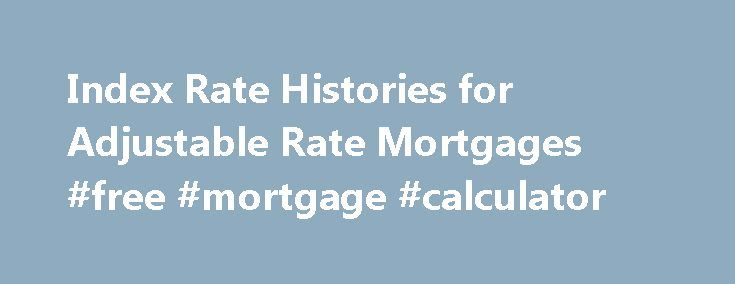 Index Rate Histories for Adjustable Rate Mortgages #free #mortgage #calculator http://mortgages.remmont.com/index-rate-histories-for-adjustable-rate-mortgages-free-mortgage-calculator/  #arm rates # Home Index Rate Histories for Adjustable Rate Mortgages ARM Index Rates: Treasuries, Libor Rates, Prime Rate and other common ARM Indexes If you have an Adjustable Rate Mortgage, your ARM is tied to an index which governs … Continue reading →