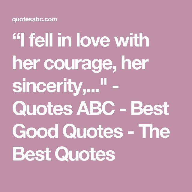 """""""I fell in love with her courage, her sincerity,..."""" - Quotes ABC - Best Good Quotes - The Best Quotes"""