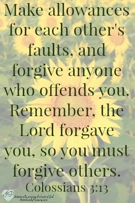"""Make allowances for each other's faults, and forgive anyone who offends you. Remember, the Lord forgave you, so you must forgive others."" Colossians 3:13"