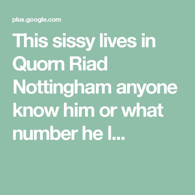 This sissy lives in Quorn Riad Nottingham anyone know him or what number he l...