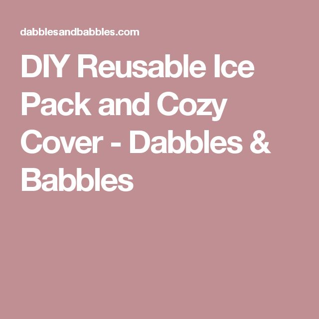 DIY Reusable Ice Pack and Cozy Cover - Dabbles & Babbles