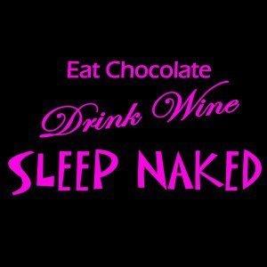 Eat Chocolate..Drink Wine..Sleep Naked