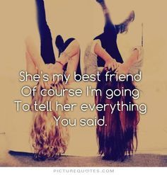 She's my best friend of course i'm going to tell her everything you said. Picture Quotes.