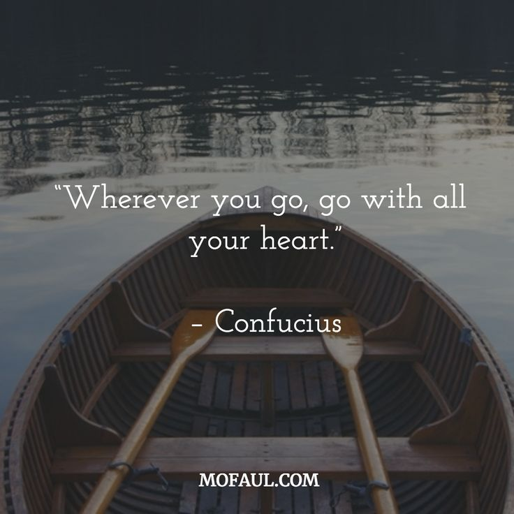 """Where ever you go, go with all your heart"""