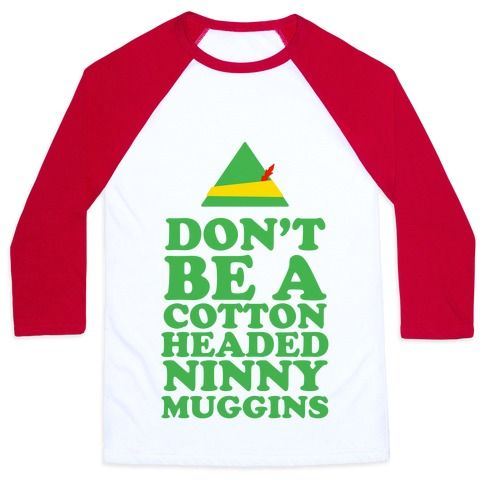 Don't Be A Cotton Headed Ninny Muggins. Pay homage to the christmas classic film and show off your inner elf. This design is great for those christmas parties or any other occasion when you get the chance to show your christmas spirit.