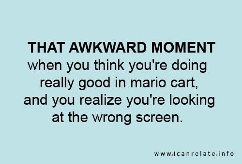 "I really hate these ""that awkward moment when"" things because they are never and awkward moment. By this one is actually funny because this happens to me pretty much every time I play this game"