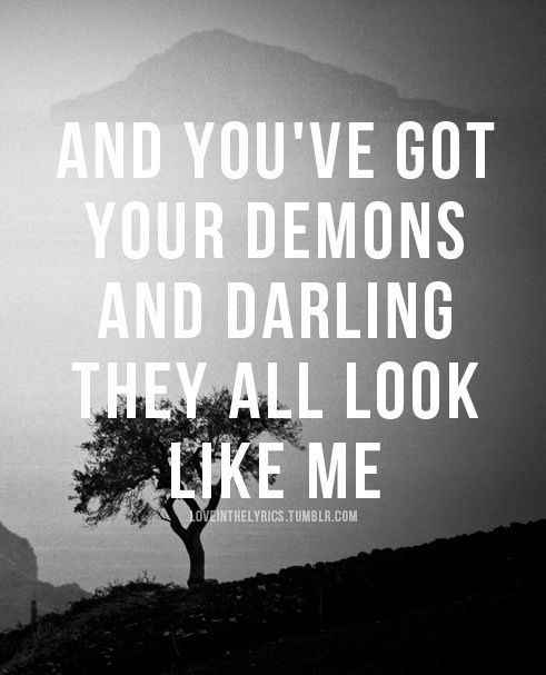 ~ And you've got your demons.. and Darling, They all look like me.