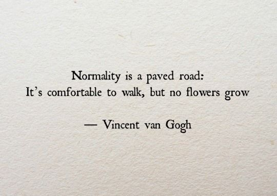 """""""Normality is a paved road: It's comfortable to walk, but no flowers grow on it."""""""