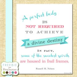 """""""A perfect body is not required to achieve a divine destiny.  In fact, some of the sweetest spirits are housed in frail frames.""""  """"Thanks Be to God,"""" by Russell M. Nelson, General Conference, Apr. 2012"""