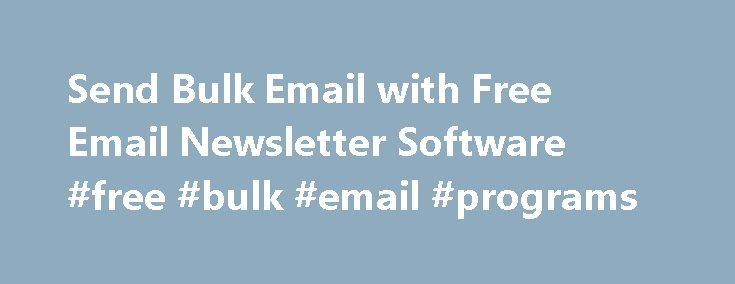 Send Bulk Email with Free Email Newsletter Software #free #bulk #email #programs http://sweden.remmont.com/send-bulk-email-with-free-email-newsletter-software-free-bulk-email-programs/  # Send Bulk Email with Free Email Newsletter Software When you send bulk email you can use a computer system to ensure they are sent properly. The next step is to have email newsletter software to help you create the newsletters you are going to send out. This same software can be used to send bulk email…