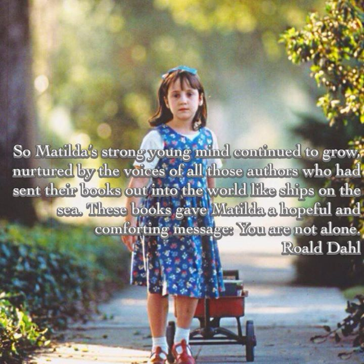So Matilda's strong young mind continued to grow, nurtured by the voices of all those authors who had sent their books out into the world like ships on the sea. These books gave Matilda a hopeful and comforting message: You are not alone. --Ronald Dahl