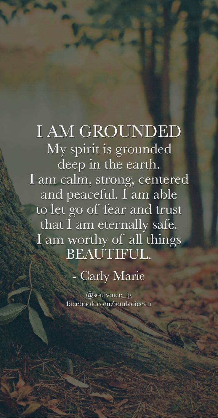 I AM GROUNDED. My spirit is grounded deep in the earth. I am calm, strong, centered and peaceful. I am able to let go of fear and trust that I am eternally safe. I am worthy of all things BEAUTIFUL. Such a beautiful affirmation by Carly Marie